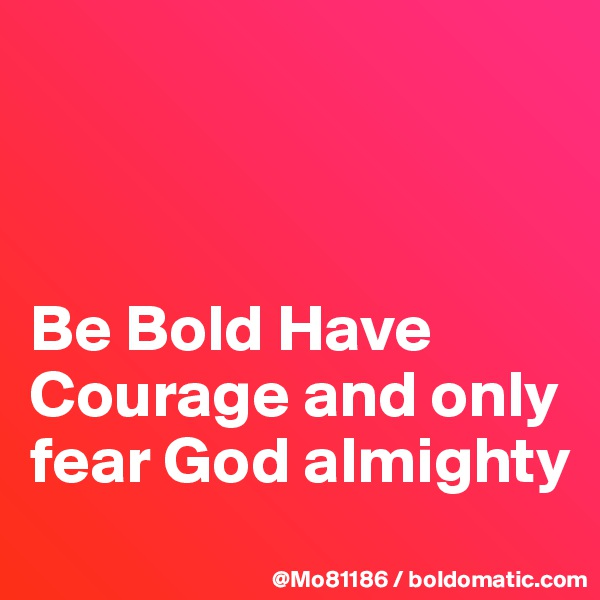 Be Bold Have Courage and only fear God almighty