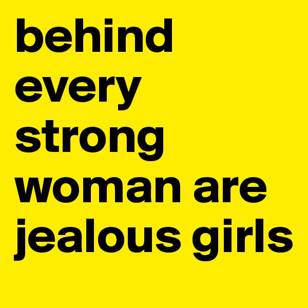 behind every strong woman are jealous girls