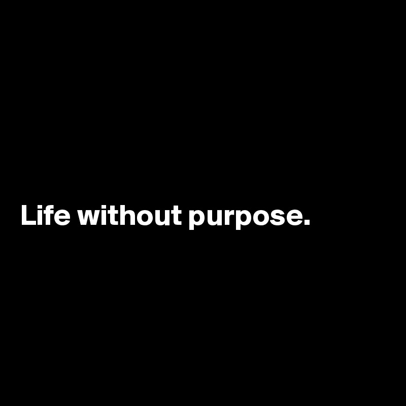 Life without purpose.