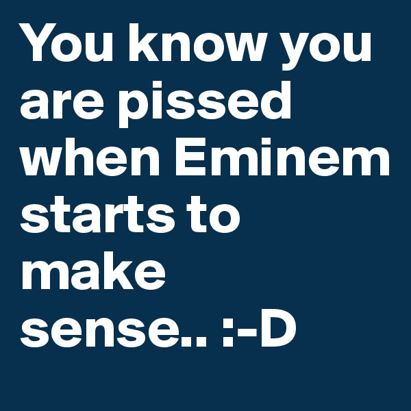 You know you are pissed when Eminem starts to make sense.. :-D