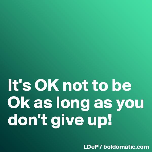 It's OK not to be Ok as long as you don't give up!