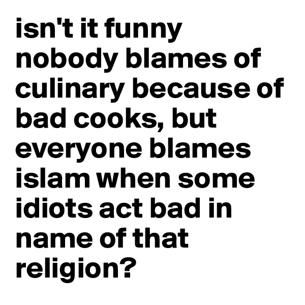isn't it funny nobody blames of culinary because of bad cooks, but everyone blames islam when some idiots act bad in name of that religion?