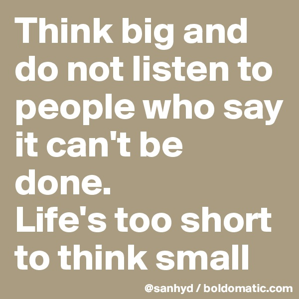 Think big and do not listen to people who say it can't be done. Life's too short to think small