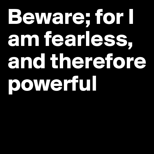 Beware; for I am fearless, and therefore powerful