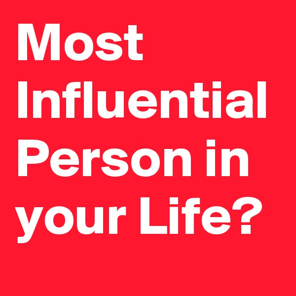 Most Influential Person in your Life?