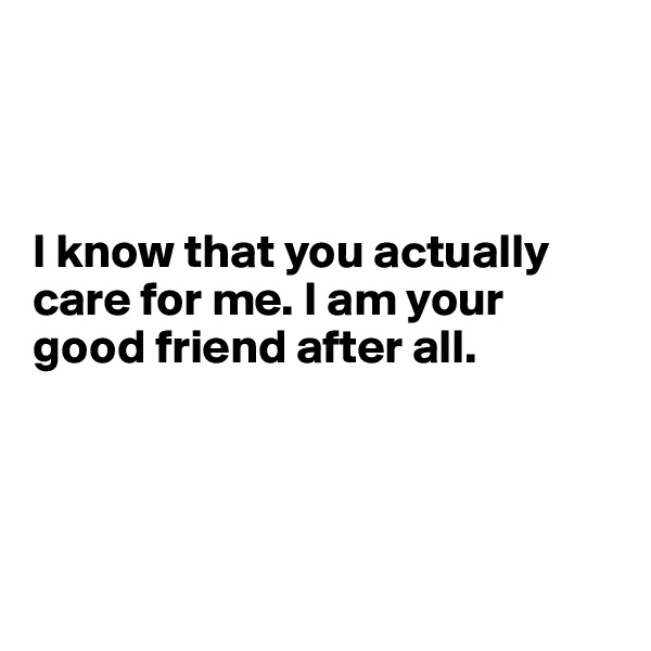 I know that you actually care for me. I am your good friend after all.