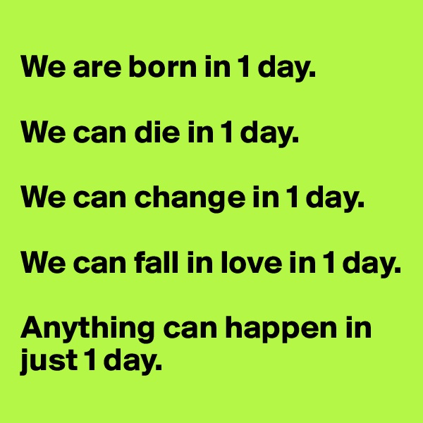 We are born in 1 day.  We can die in 1 day.  We can change in 1 day.  We can fall in love in 1 day.  Anything can happen in just 1 day.