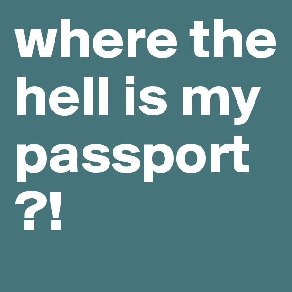where the hell is my passport?!