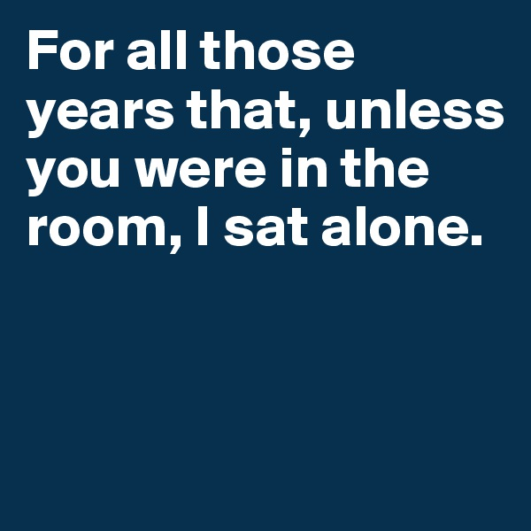 For all those years that, unless you were in the room, I sat alone.