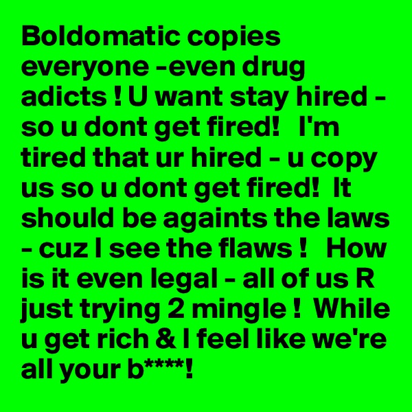 Boldomatic copies  everyone -even drug adicts ! U want stay hired - so u dont get fired!   I'm tired that ur hired - u copy us so u dont get fired!  It should be againts the laws - cuz I see the flaws !   How is it even legal - all of us R just trying 2 mingle !  While u get rich & I feel like we're all your b****!