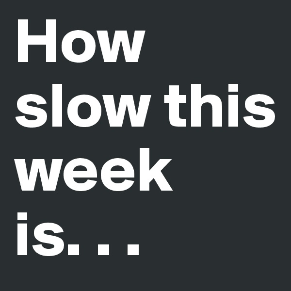How slow this week is. . .