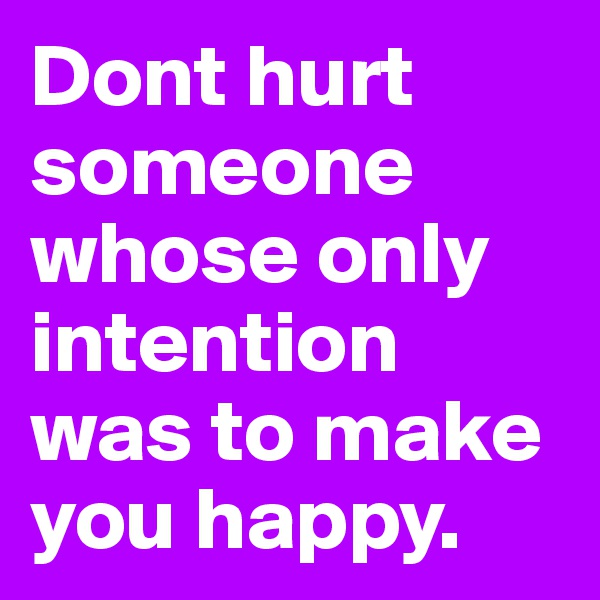 Dont hurt someone whose only intention was to make you happy.
