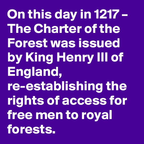 On this day in 1217 – The Charter of the Forest was issued by King Henry III of England, re-establishing the rights of access for free men to royal forests.