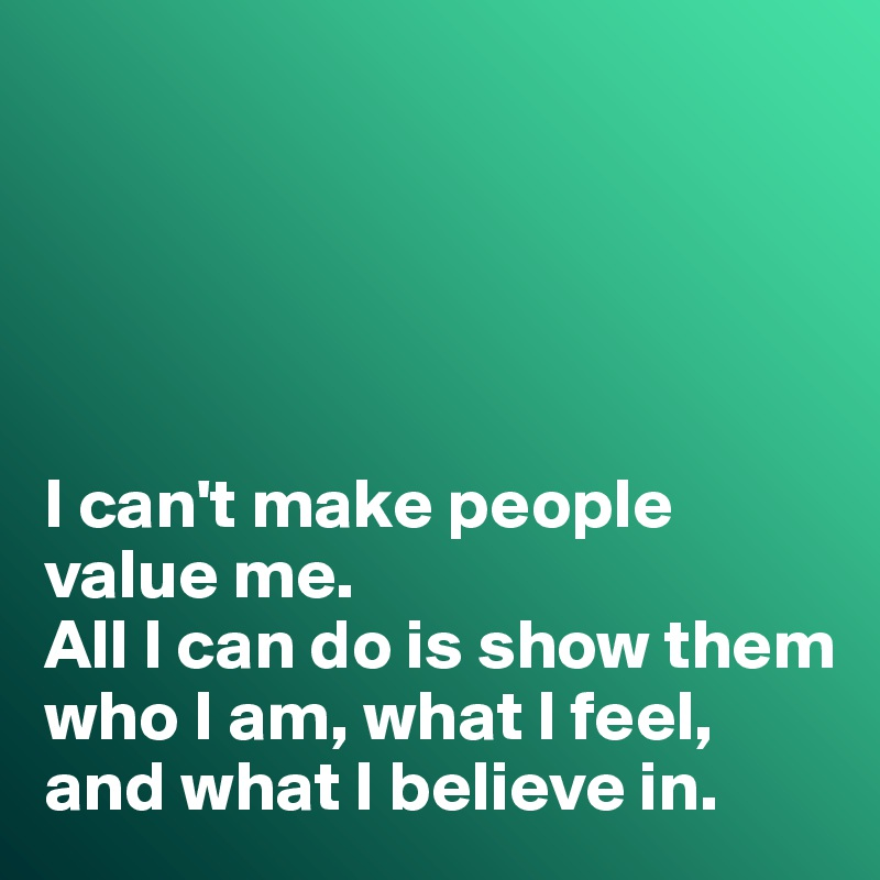 I can't make people value me.  All I can do is show them who I am, what I feel, and what I believe in.