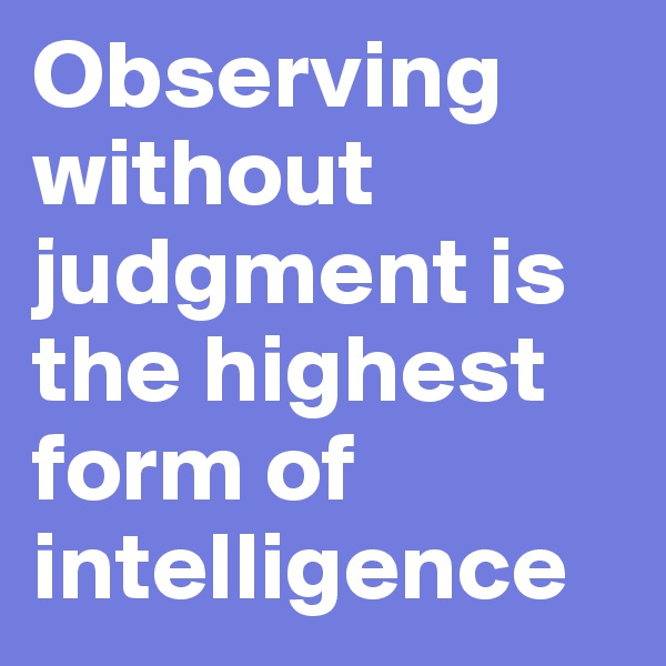 Observing without judgment is the highest form of intelligence