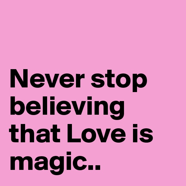Never stop believing that Love is magic..