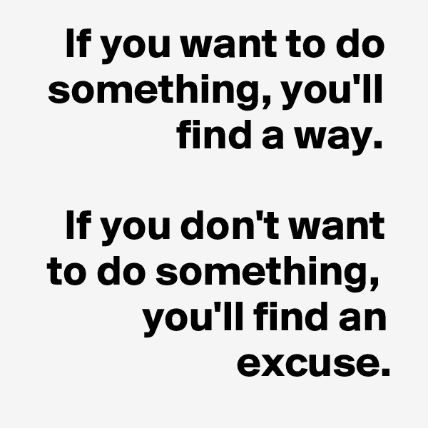 If you want to do    something, you'll                    find a way.       If you don't want    to do something,               you'll find an                          excuse.
