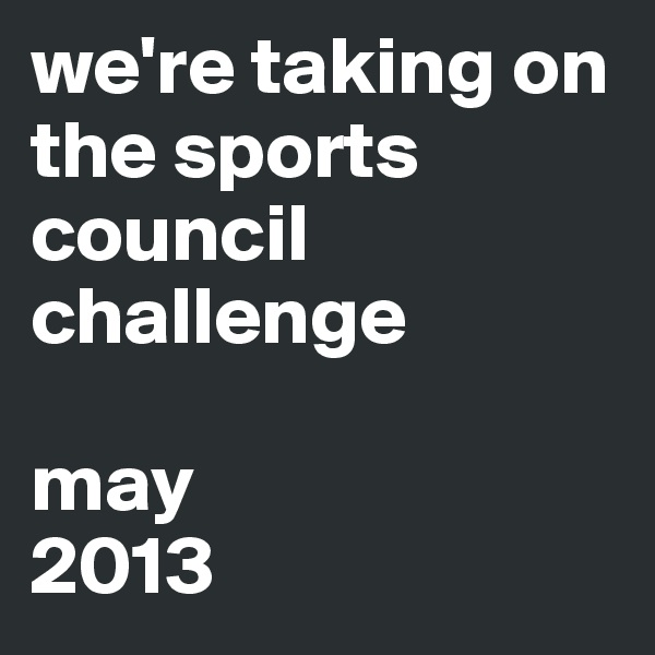 we're taking on the sports council challenge  may 2013