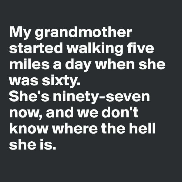 My grandmother started walking five miles a day when she was sixty.  She's ninety-seven now, and we don't know where the hell she is.