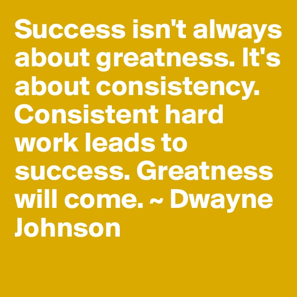 Success isn't always about greatness. It's about consistency. Consistent hard work leads to success. Greatness will come. ~ Dwayne Johnson
