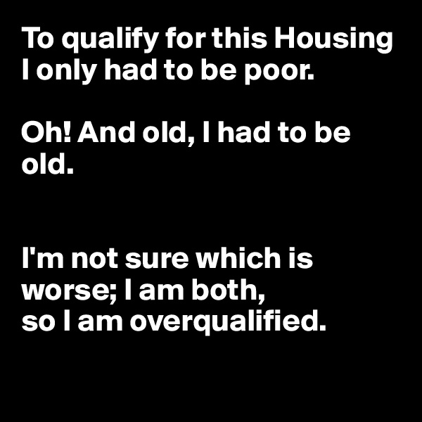 To qualify for this Housing I only had to be poor.  Oh! And old, I had to be old.   I'm not sure which is worse; I am both,  so I am overqualified.