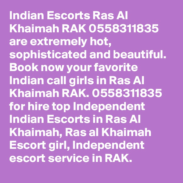 Indian Escorts Ras Al Khaimah RAK 0558311835 are extremely hot, sophisticated and beautiful. Book now your favorite Indian call girls in Ras Al Khaimah RAK. 0558311835 for hire top Independent Indian Escorts in Ras Al Khaimah, Ras al Khaimah Escort girl, Independent escort service in RAK.