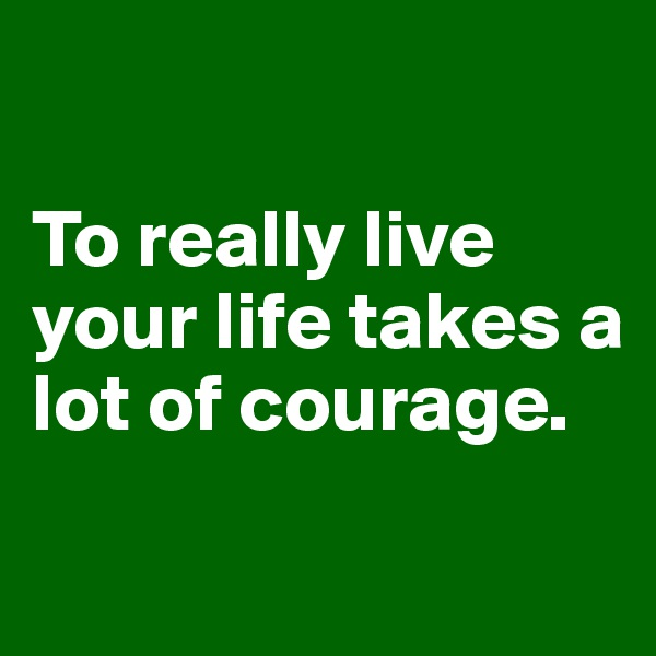 To really live your life takes a lot of courage.
