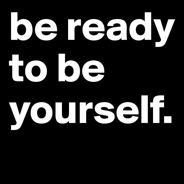 be ready to be yourself.