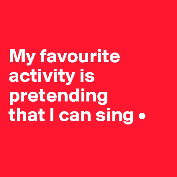 My favourite activity is pretending that I can sing •