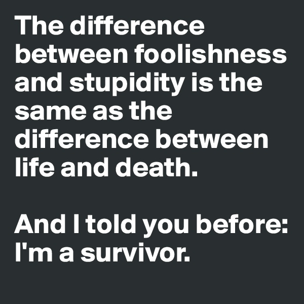 The difference between foolishness and stupidity is the same as the difference between life and death.  And I told you before: I'm a survivor.