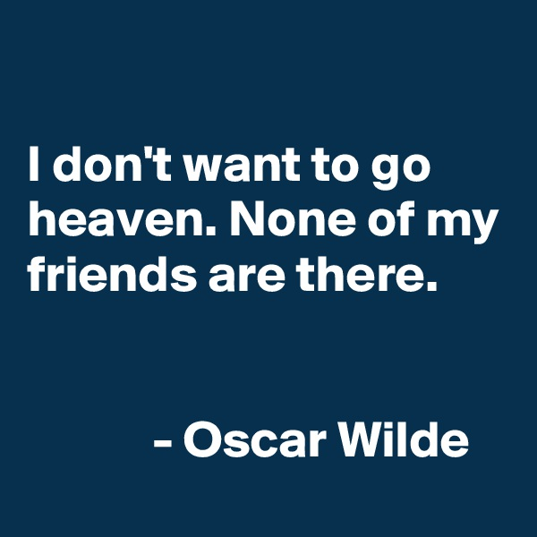 I don't want to go heaven. None of my friends are there.               - Oscar Wilde