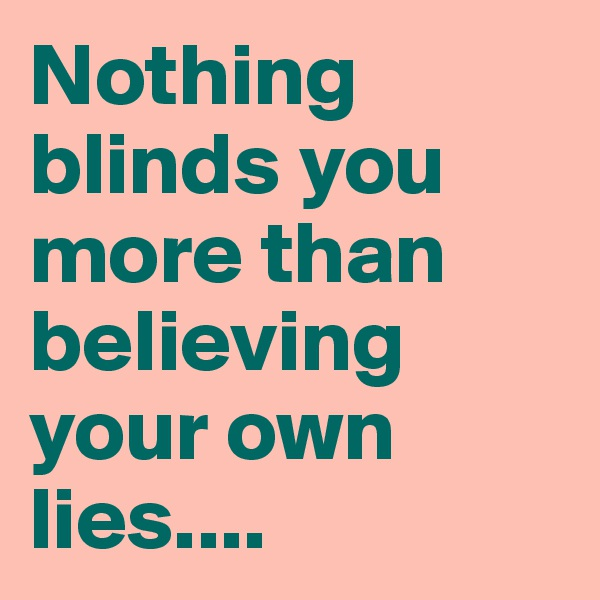 Nothing blinds you more than believing your own lies....