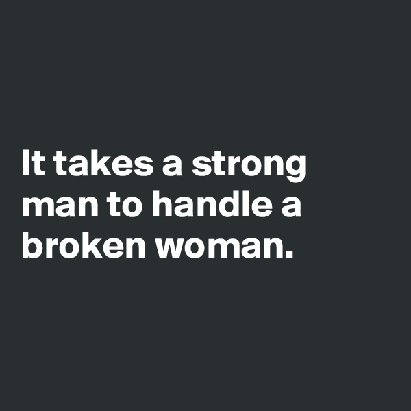 It takes a strong man to handle a broken woman.