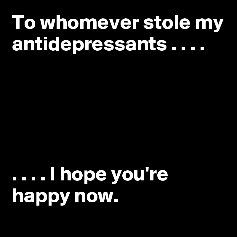 To whomever stole my antidepressants . . . .      . . . . I hope you're happy now.