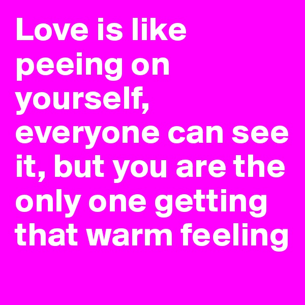 Love is like peeing on yourself, everyone can see it, but you are the only one getting that warm feeling