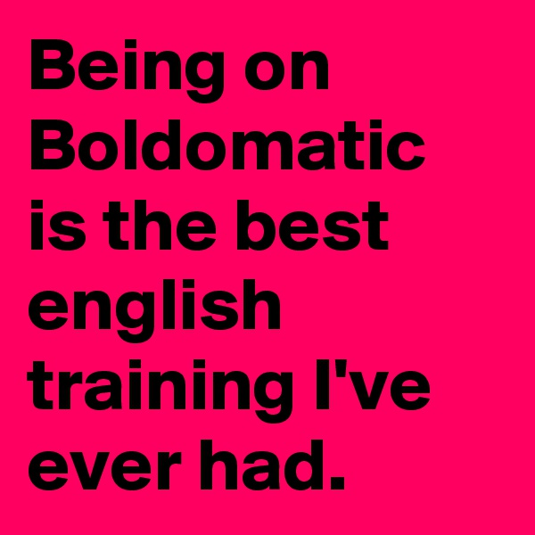 Being on Boldomatic is the best english training I've ever had.