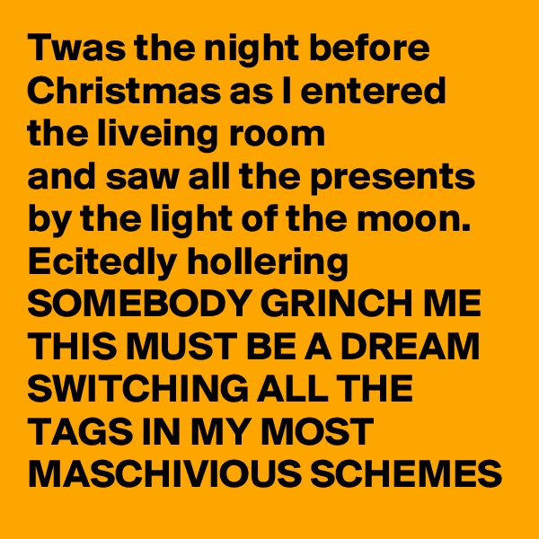 Twas the night before Christmas as I entered the liveing room  and saw all the presents by the light of the moon. Ecitedly hollering  SOMEBODY GRINCH ME THIS MUST BE A DREAM SWITCHING ALL THE TAGS IN MY MOST MASCHIVIOUS SCHEMES