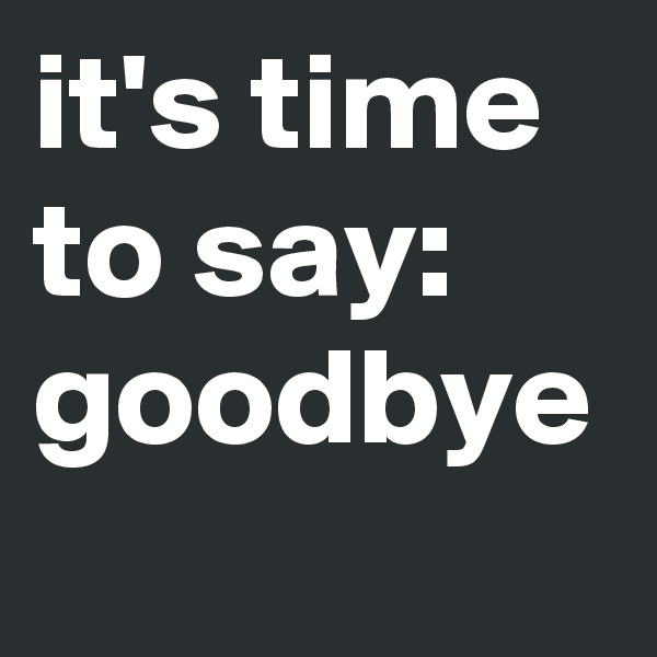 it's time to say: goodbye