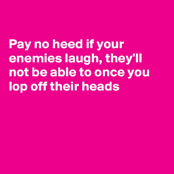 Pay no heed if your enemies laugh, they'll  not be able to once you  lop off their heads