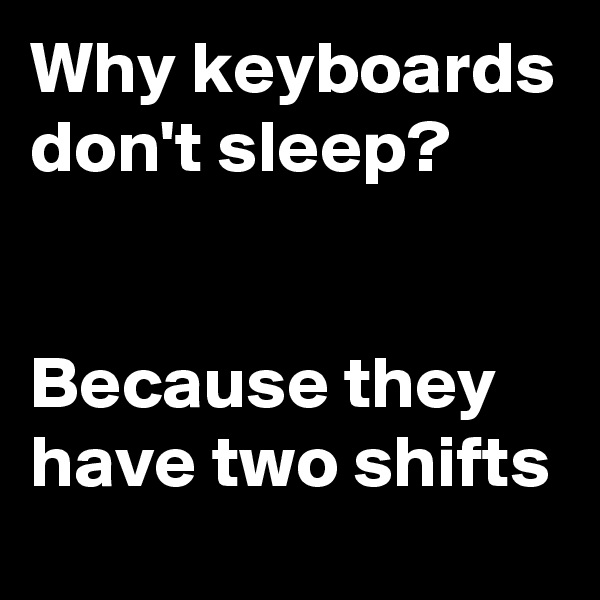 Why keyboards don't sleep?    Because they have two shifts