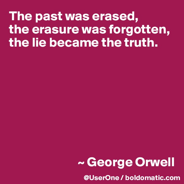The past was erased,  the erasure was forgotten, the lie became the truth.                                   ~ George Orwell