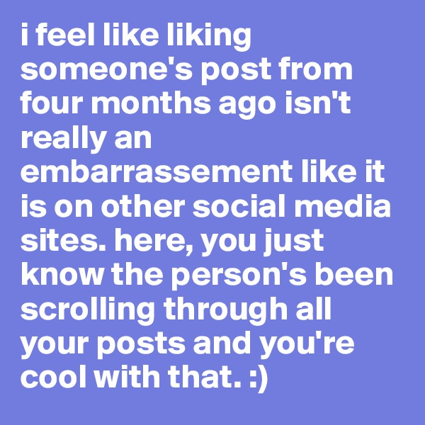 i feel like liking someone's post from four months ago isn't really an embarrassement like it is on other social media sites. here, you just know the person's been scrolling through all your posts and you're cool with that. :)