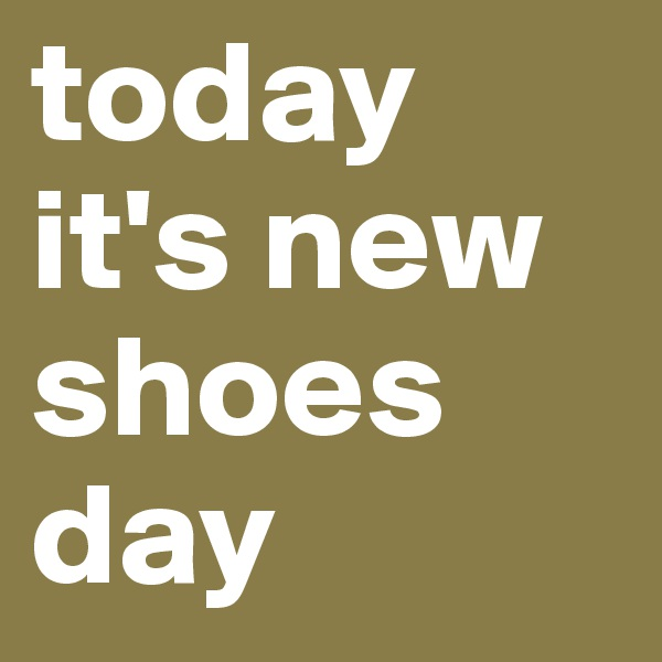 today it's new shoes day