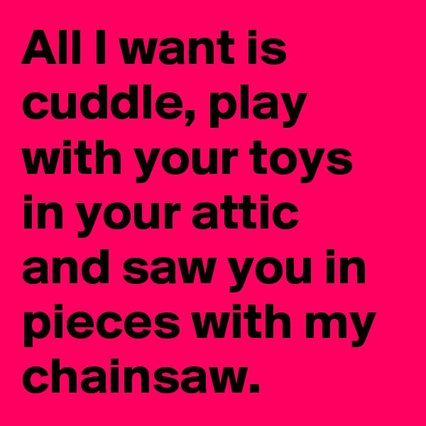 All I want is cuddle, play with your toys in your attic and saw you in pieces with my chainsaw.
