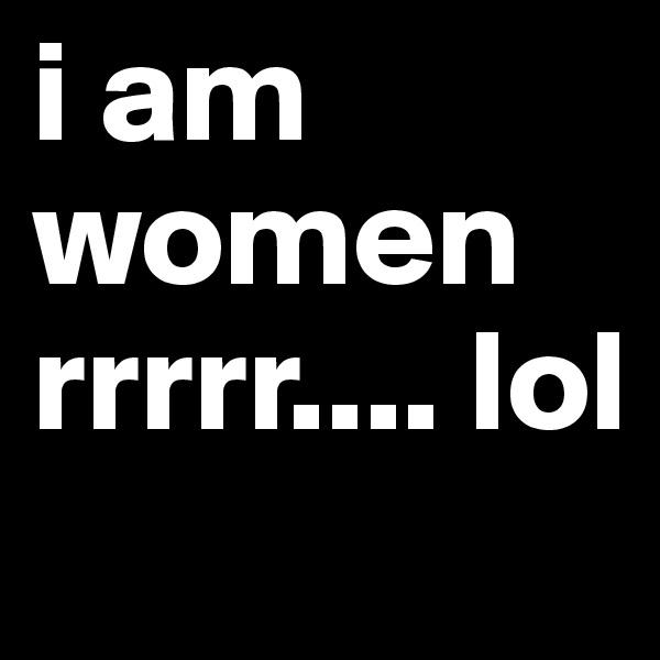 i am women rrrrr.... lol