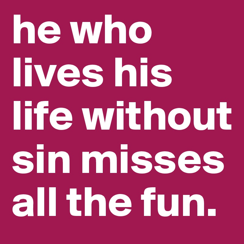 he who lives his life without sin misses all the fun.