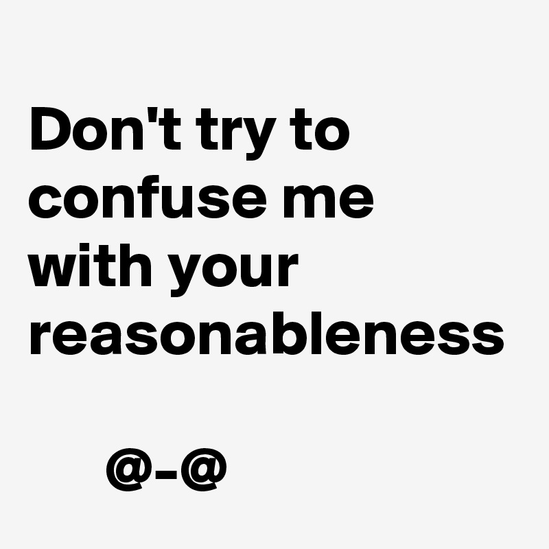 Don't try to confuse me with your reasonableness        @-@