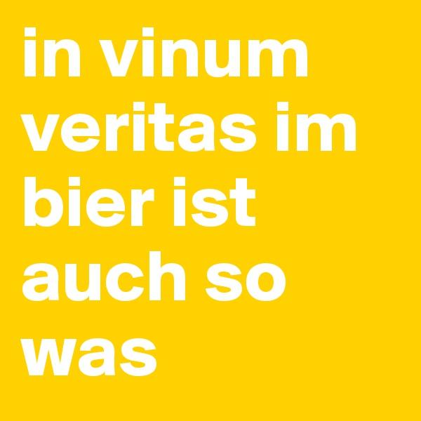 in vinum veritas im bier ist auch so was