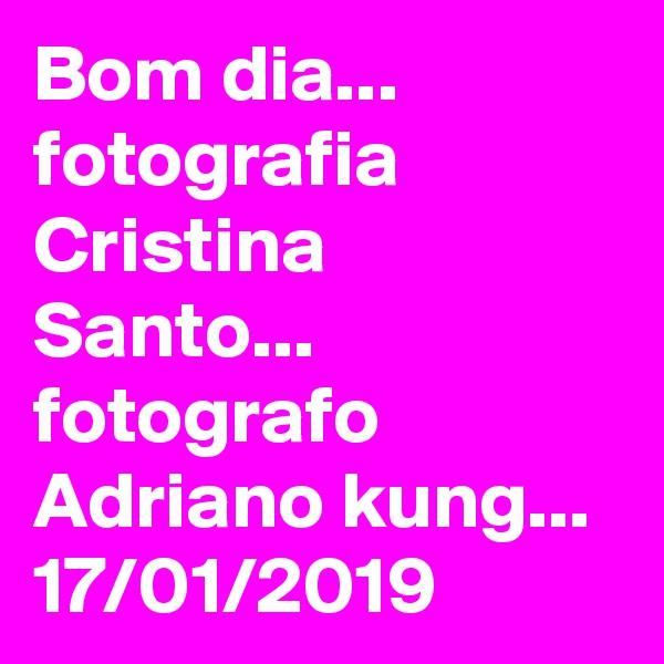 Bom dia... fotografia Cristina Santo...  fotografo Adriano kung... 17/01/2019