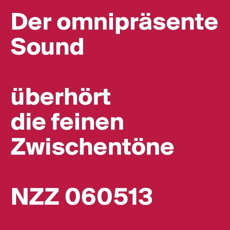 Der omnipräsente Sound  überhört die feinen Zwischentöne  NZZ 060513